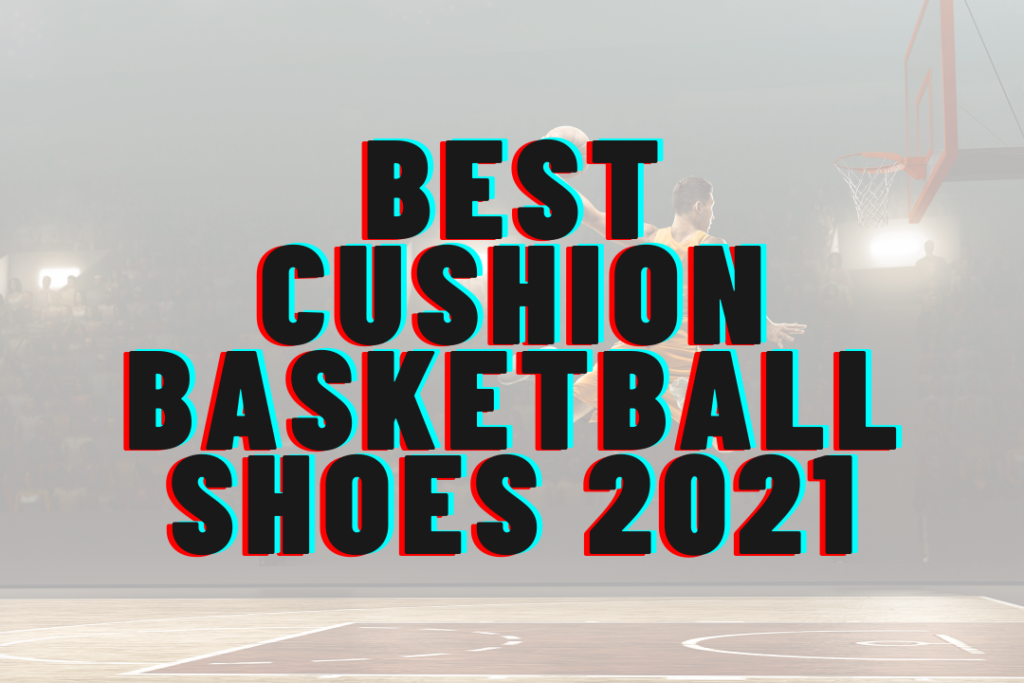 Best Cushion Basketball Shoes 2021